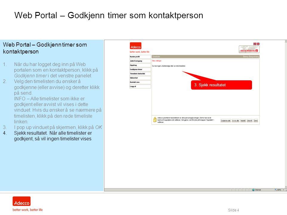 Slide 4 Web Portal – Godkjenn timer som kontaktperson 1.Når du har logget deg inn på Web portalen som en kontaktperson, klikk på Godkjenn timer i det venstre panelet 2.Velg den timelisten du ønsker å godkjenne (eller avvise) og deretter klikk på send.