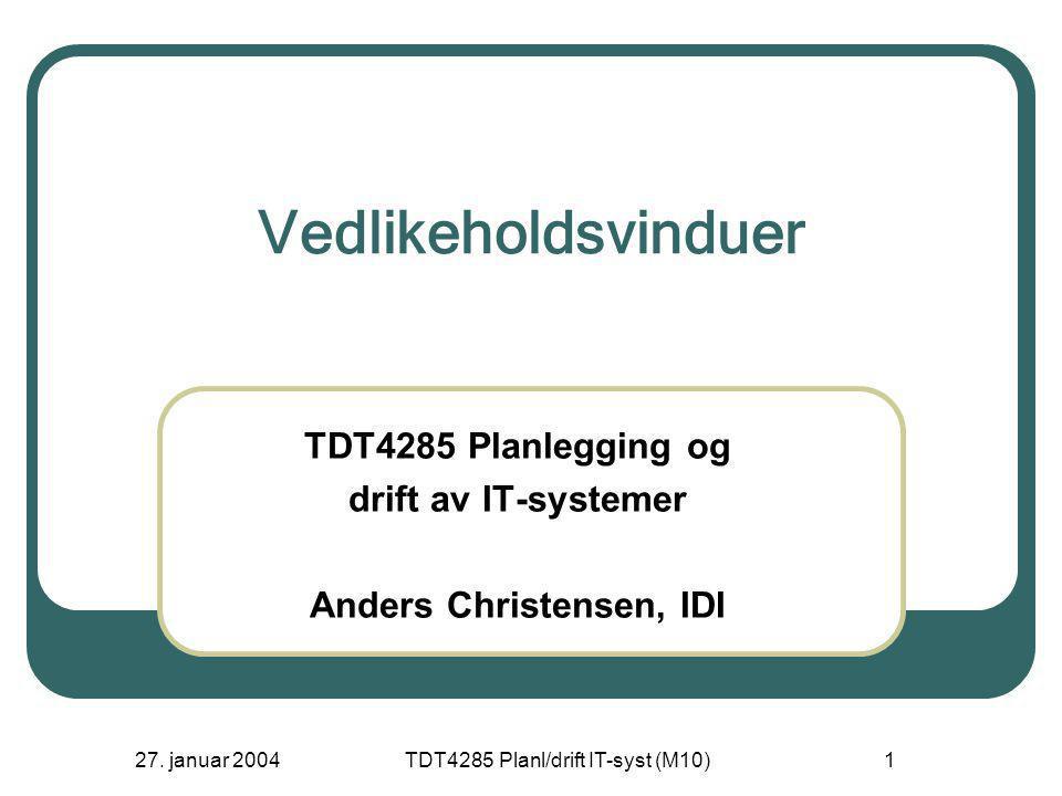 27. januar 2004TDT4285 Planl/drift IT-syst (M10)1 Vedlikeholdsvinduer TDT4285 Planlegging og drift av IT-systemer Anders Christensen, IDI