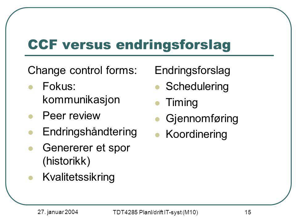 27. januar 2004 TDT4285 Planl/drift IT-syst (M10) 15 CCF versus endringsforslag Change control forms:  Fokus: kommunikasjon  Peer review  Endringsh
