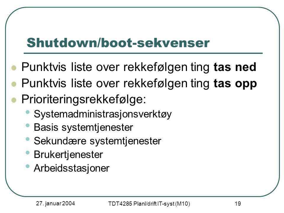 27. januar 2004 TDT4285 Planl/drift IT-syst (M10) 19 Shutdown/boot-sekvenser  Punktvis liste over rekkefølgen ting tas ned  Punktvis liste over rekk