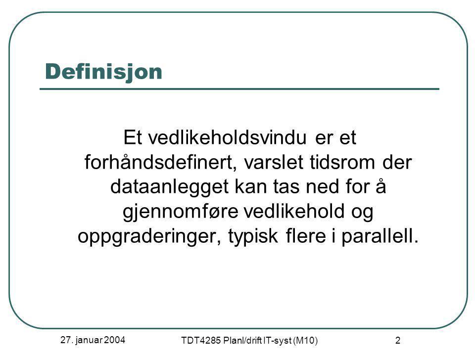 27. januar 2004 TDT4285 Planl/drift IT-syst (M10) 2 Definisjon Et vedlikeholdsvindu er et forhåndsdefinert, varslet tidsrom der dataanlegget kan tas n