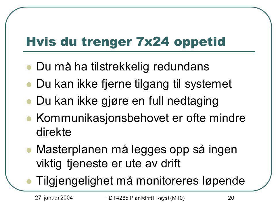 27. januar 2004 TDT4285 Planl/drift IT-syst (M10) 20 Hvis du trenger 7x24 oppetid  Du må ha tilstrekkelig redundans  Du kan ikke fjerne tilgang til