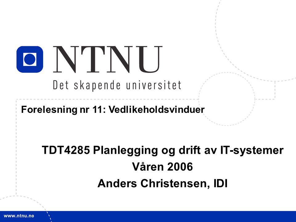 1 31. januar 2006 TDT4285 Planl&drift IT-syst Forelesning nr 11: Vedlikeholdsvinduer TDT4285 Planlegging og drift av IT-systemer Våren 2006 Anders Chr