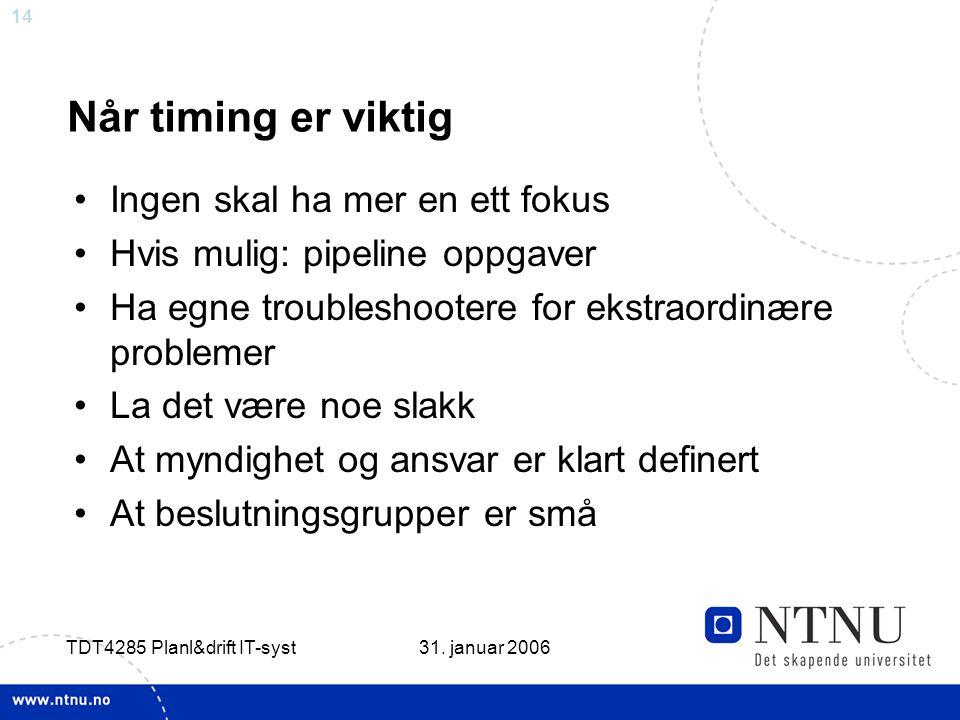 14 31. januar 2006 TDT4285 Planl&drift IT-syst Når timing er viktig •Ingen skal ha mer en ett fokus •Hvis mulig: pipeline oppgaver •Ha egne troublesho