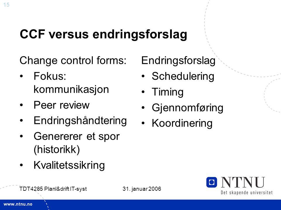 15 31. januar 2006 TDT4285 Planl&drift IT-syst CCF versus endringsforslag Change control forms: •Fokus: kommunikasjon •Peer review •Endringshåndtering