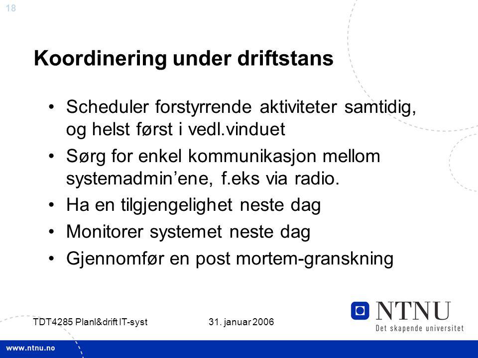 18 31. januar 2006 TDT4285 Planl&drift IT-syst Koordinering under driftstans •Scheduler forstyrrende aktiviteter samtidig, og helst først i vedl.vindu