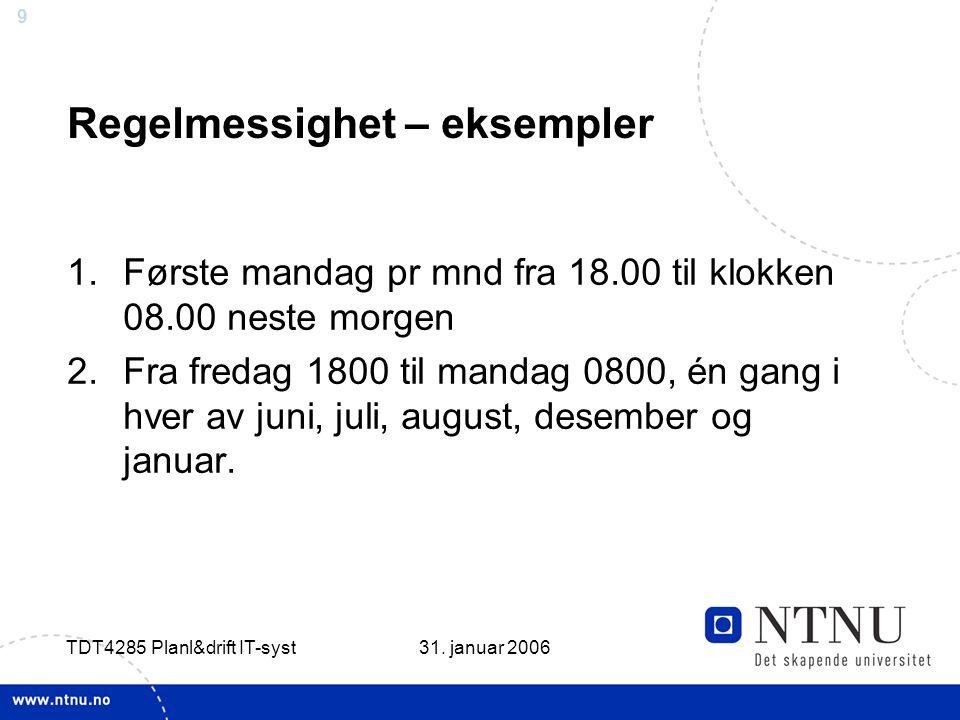 9 31. januar 2006 TDT4285 Planl&drift IT-syst Regelmessighet – eksempler 1.Første mandag pr mnd fra 18.00 til klokken 08.00 neste morgen 2.Fra fredag