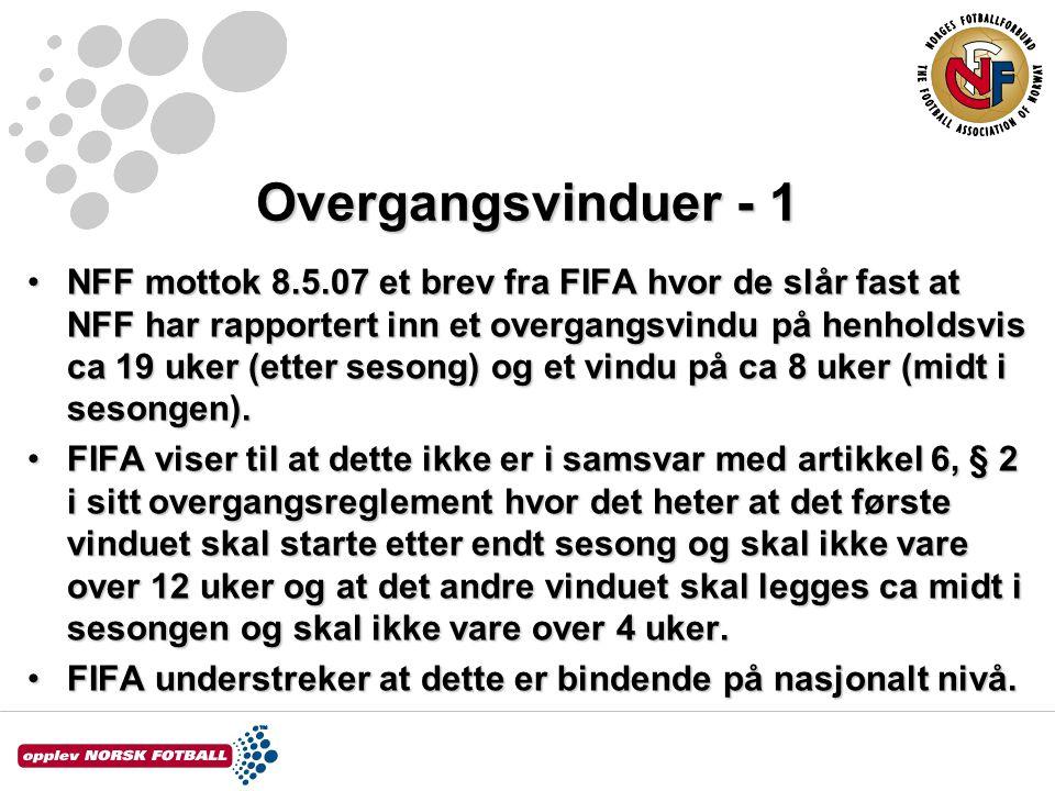 Overgangsvinduer - 1 •NFF mottok 8.5.07 et brev fra FIFA hvor de slår fast at NFF har rapportert inn et overgangsvindu på henholdsvis ca 19 uker (etter sesong) og et vindu på ca 8 uker (midt i sesongen).