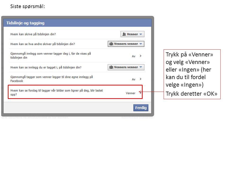 Siste spørsmål: Trykk på «Venner» og velg «Venner» eller «Ingen» (her kan du til fordel velge «Ingen») Trykk deretter «OK»