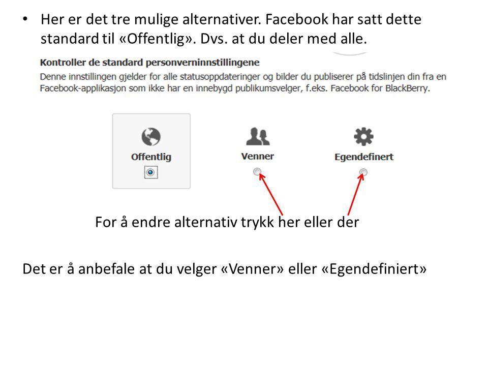 • Her er det tre mulige alternativer. Facebook har satt dette standard til «Offentlig». Dvs. at du deler med alle. For å endre alternativ trykk her el