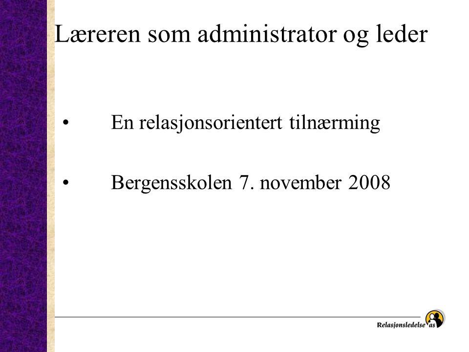 Læreren som administrator og leder • En relasjonsorientert tilnærming • Bergensskolen 7. november 2008