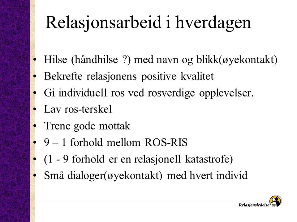 Relasjonsarbeid i hverdagen •Hilse (håndhilse ?) med navn og blikk(øyekontakt) •Bekrefte relasjonens positive kvalitet •Gi individuell ros ved rosverd