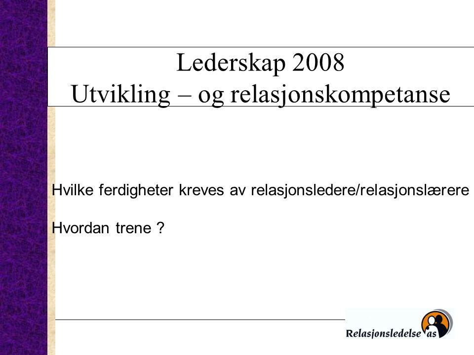 Lederskap 2008 Utvikling – og relasjonskompetanse Hvilke ferdigheter kreves av relasjonsledere/relasjonslærere ? Hvordan trene ?