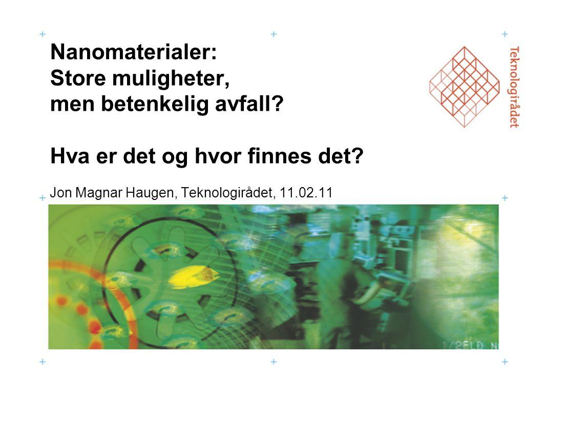 Nanomaterialer: Store muligheter, men betenkelig avfall? Hva er det og hvor finnes det? Jon Magnar Haugen, Teknologirådet, 11.02.11
