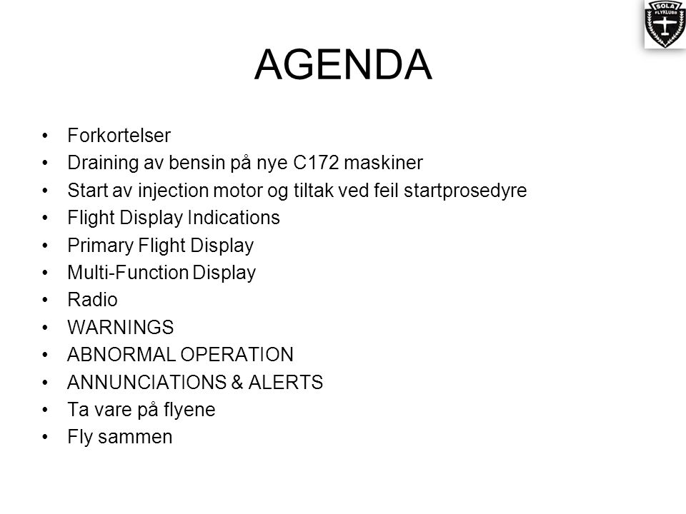 AGENDA •Forkortelser •Draining av bensin på nye C172 maskiner •Start av injection motor og tiltak ved feil startprosedyre •Flight Display Indications