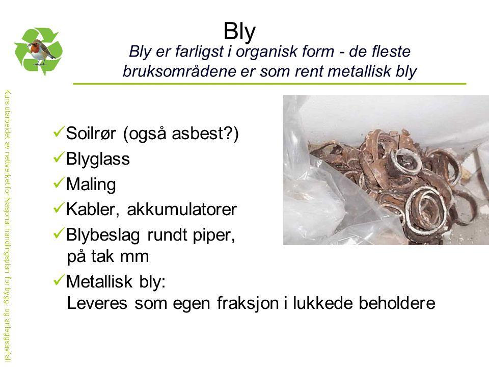 Bly Bly er farligst i organisk form - de fleste bruksområdene er som rent metallisk bly  Soilrør (også asbest?)  Blyglass  Maling  Kabler, akkumulatorer  Blybeslag rundt piper, på tak mm  Metallisk bly: Leveres som egen fraksjon i lukkede beholdere