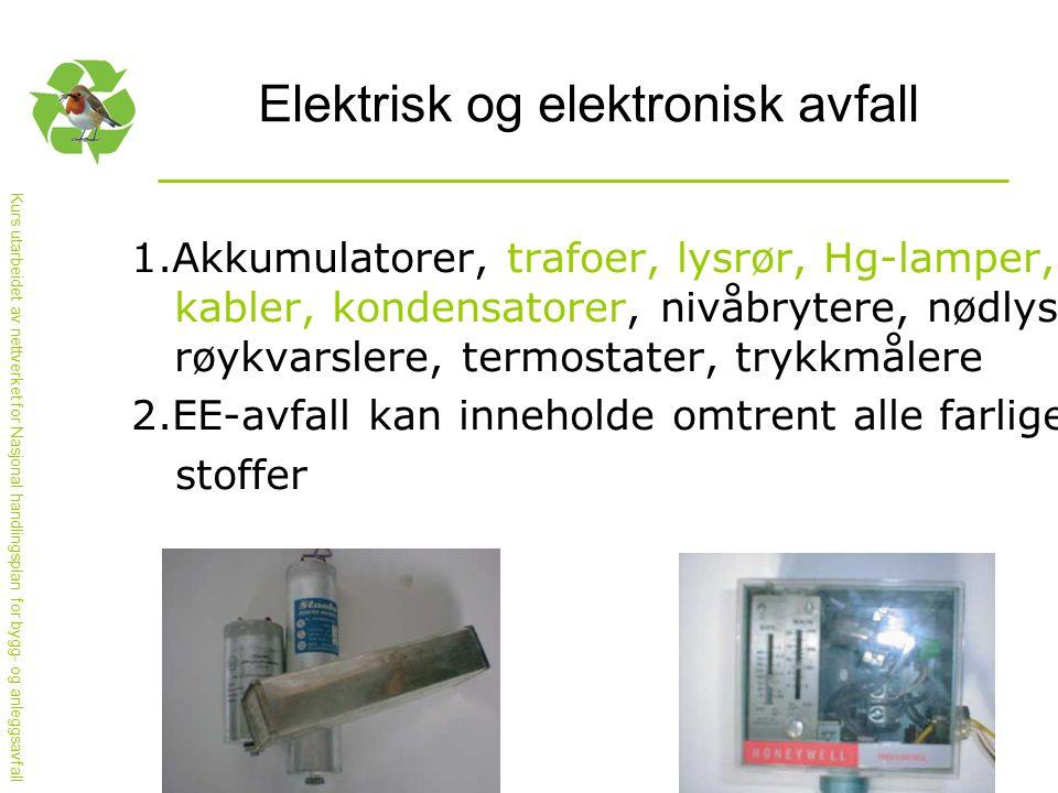 Kurs utarbeidet av nettverket for Nasjonal handlingsplan for bygg- og anleggsavfall Elektrisk og elektronisk avfall 1.Akkumulatorer, trafoer, lysrør, Hg-lamper, kabler, kondensatorer, nivåbrytere, nødlys, røykvarslere, termostater, trykkmålere 2.EE-avfall kan inneholde omtrent alle farlige stoffer