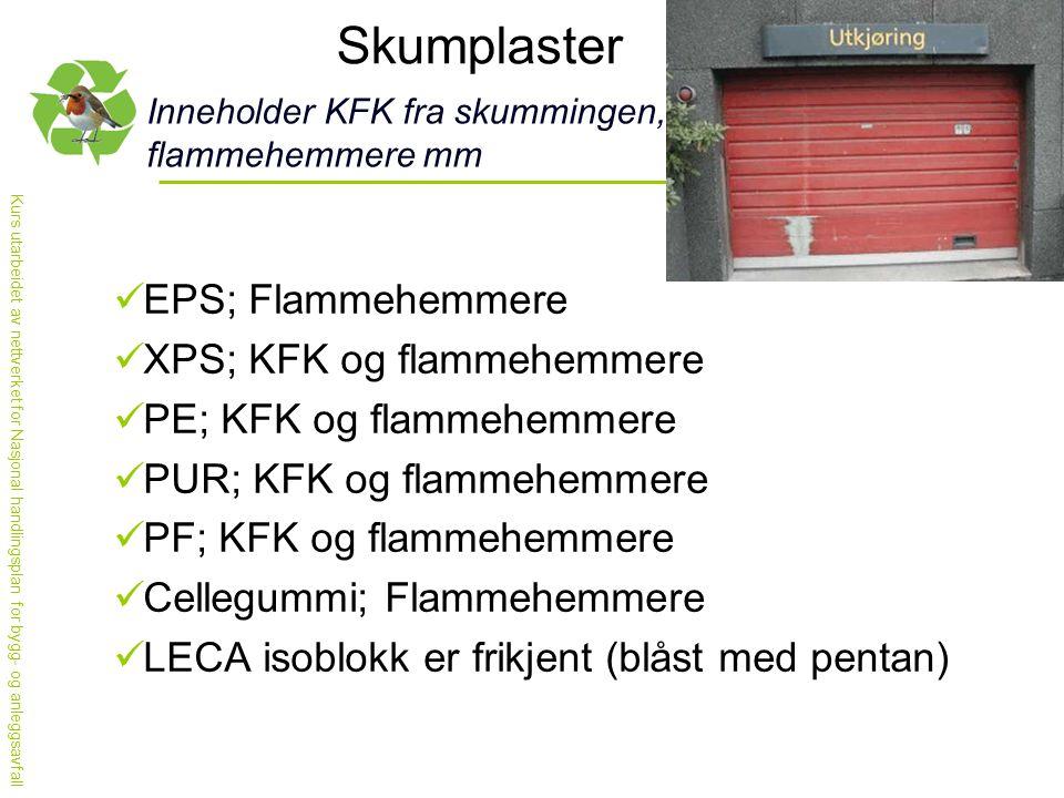 Kurs utarbeidet av nettverket for Nasjonal handlingsplan for bygg- og anleggsavfall Skumplaster Inneholder KFK fra skummingen, flammehemmere mm  EPS; Flammehemmere  XPS; KFK og flammehemmere  PE; KFK og flammehemmere  PUR; KFK og flammehemmere  PF; KFK og flammehemmere  Cellegummi; Flammehemmere  LECA isoblokk er frikjent (blåst med pentan)