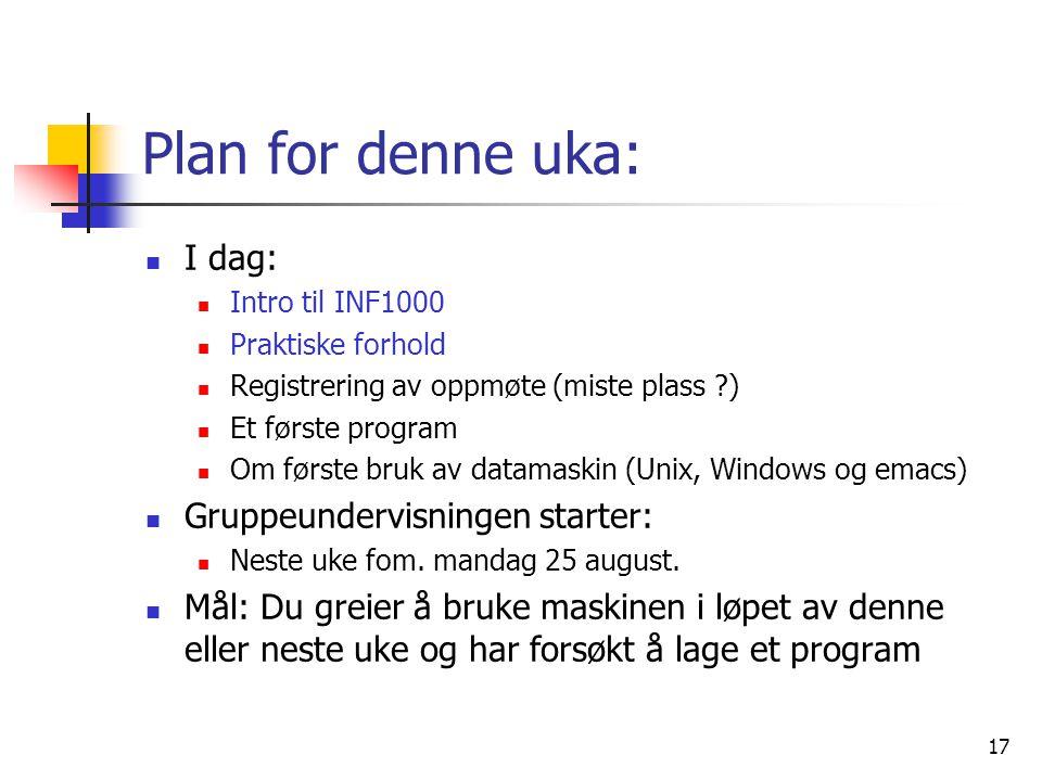 17 Plan for denne uka:  I dag:  Intro til INF1000  Praktiske forhold  Registrering av oppmøte (miste plass ?)  Et første program  Om første bruk
