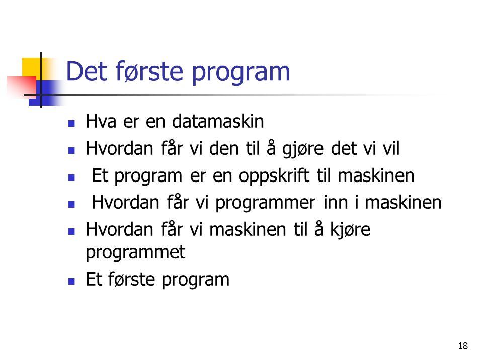 18 Det første program  Hva er en datamaskin  Hvordan får vi den til å gjøre det vi vil  Et program er en oppskrift til maskinen  Hvordan får vi pr