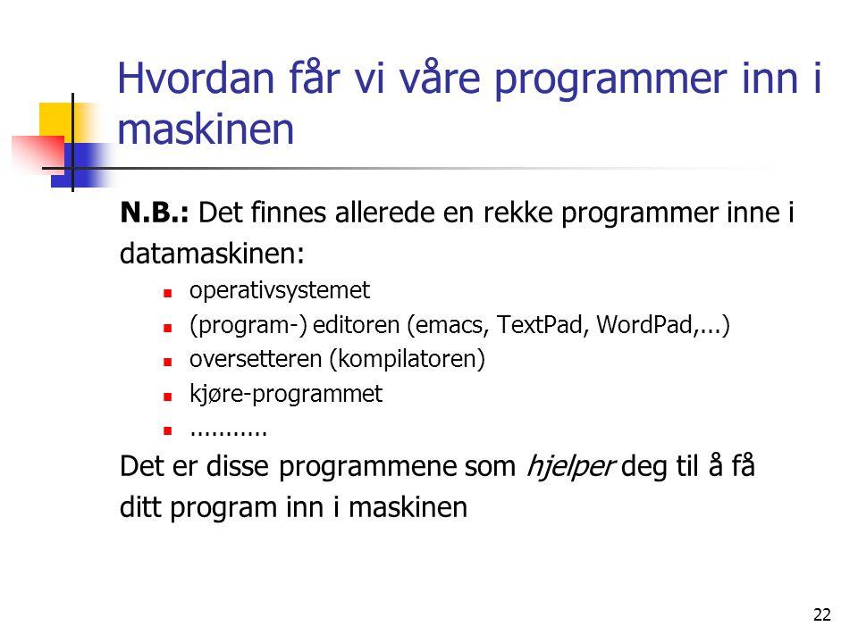 22 Hvordan får vi våre programmer inn i maskinen N.B.: Det finnes allerede en rekke programmer inne i datamaskinen:  operativsystemet  (program-) ed