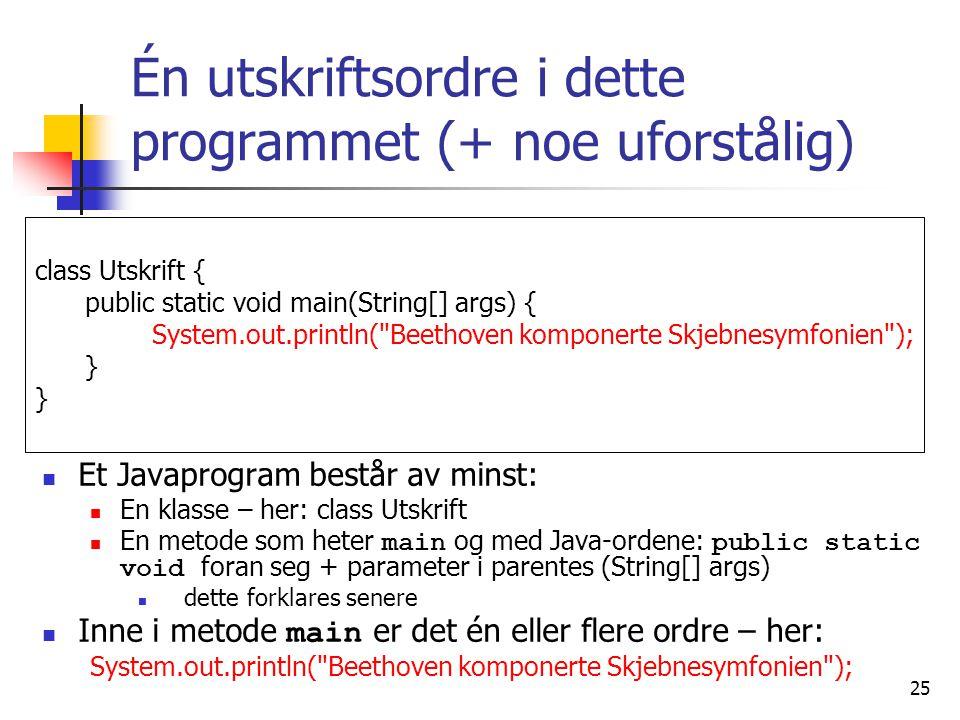 25 Én utskriftsordre i dette programmet (+ noe uforstålig)  Et Javaprogram består av minst:  En klasse – her: class Utskrift  En metode som heter m