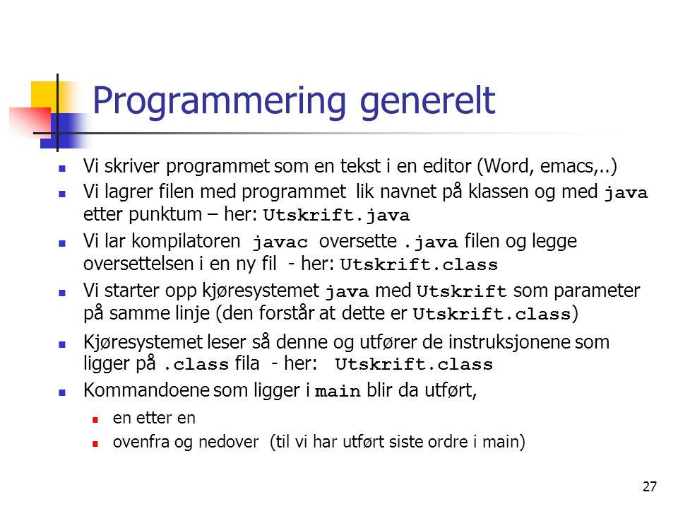 27 Programmering generelt  Vi skriver programmet som en tekst i en editor (Word, emacs,..)  Vi lagrer filen med programmet lik navnet på klassen og