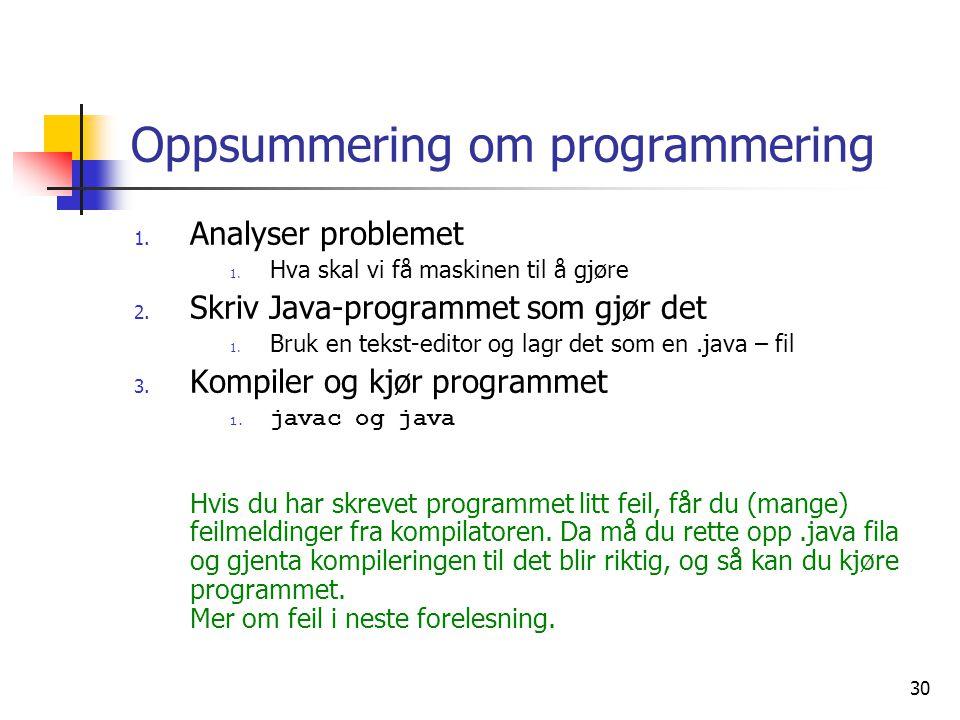 30 Oppsummering om programmering 1. Analyser problemet 1. Hva skal vi få maskinen til å gjøre 2. Skriv Java-programmet som gjør det 1. Bruk en tekst-e