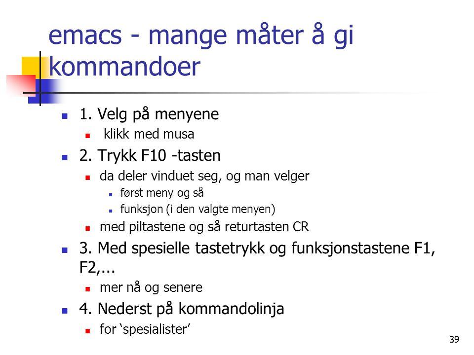 39 emacs - mange måter å gi kommandoer  1. Velg på menyene  klikk med musa  2. Trykk F10 -tasten  da deler vinduet seg, og man velger  først meny