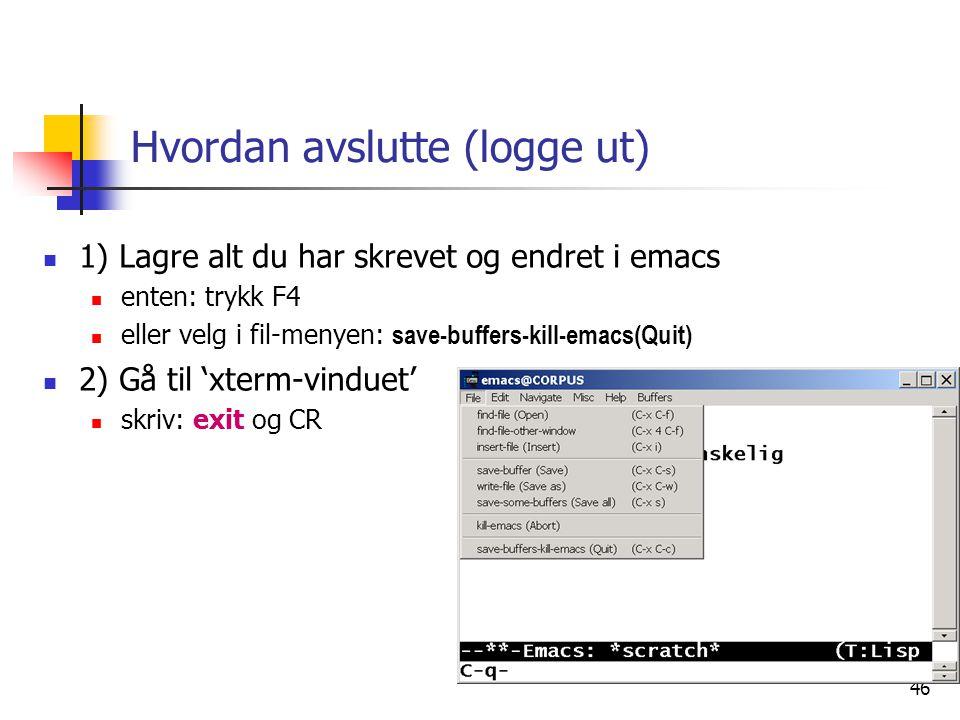 46 Hvordan avslutte (logge ut)  1) Lagre alt du har skrevet og endret i emacs  enten: trykk F4  eller velg i fil-menyen: save-buffers-kill-emacs(Qu