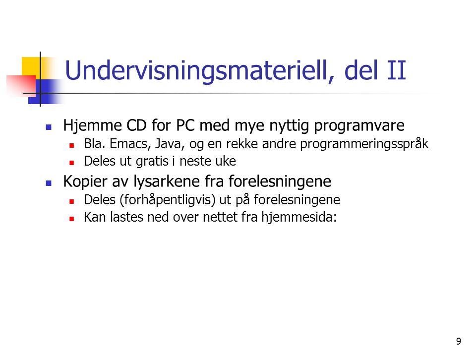 9 Undervisningsmateriell, del II  Hjemme CD for PC med mye nyttig programvare  Bla. Emacs, Java, og en rekke andre programmeringsspråk  Deles ut gr