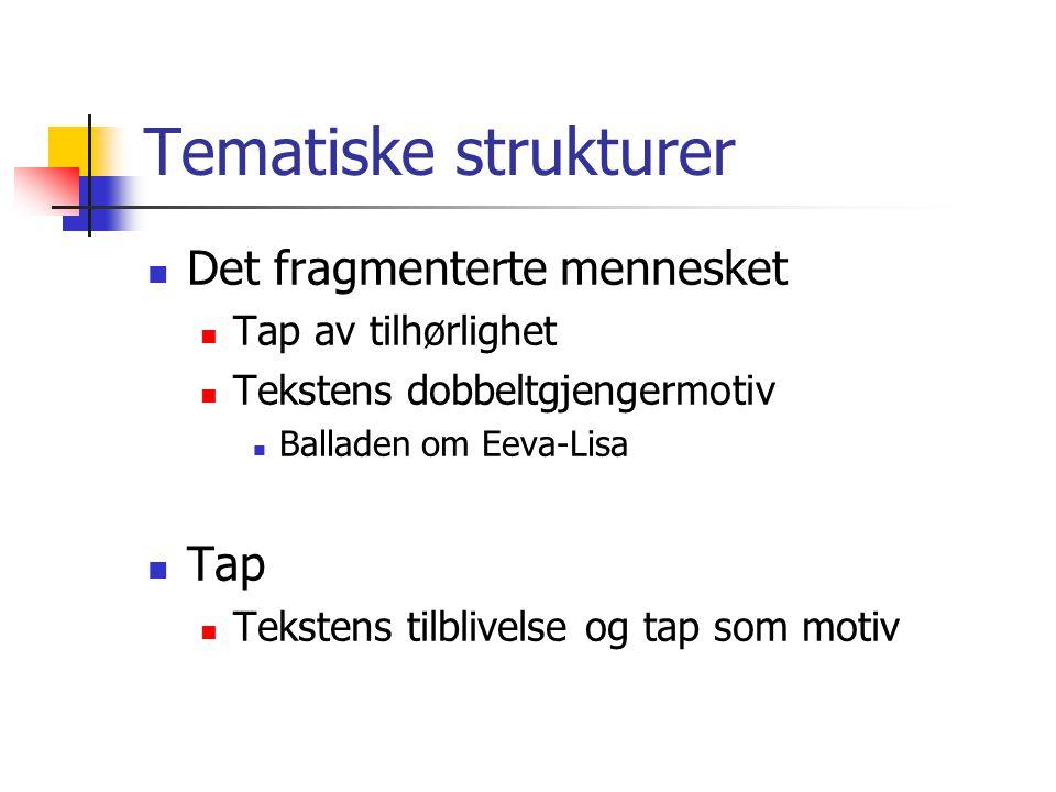 Tematiske strukturer  Det fragmenterte mennesket  Tap av tilhørlighet  Tekstens dobbeltgjengermotiv  Balladen om Eeva-Lisa  Tap  Tekstens tilbli