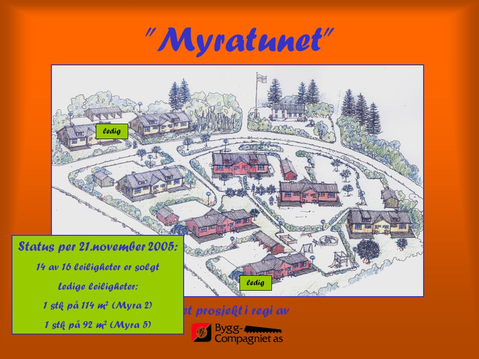 """et prosjekt i regi av """"Myratunet"""" Status per 21.november 2005: 14 av 16 leiligheter er solgt Ledige leiligheter: 1 stk på 114 m 2 (Myra 2) 1 stk på 92"""