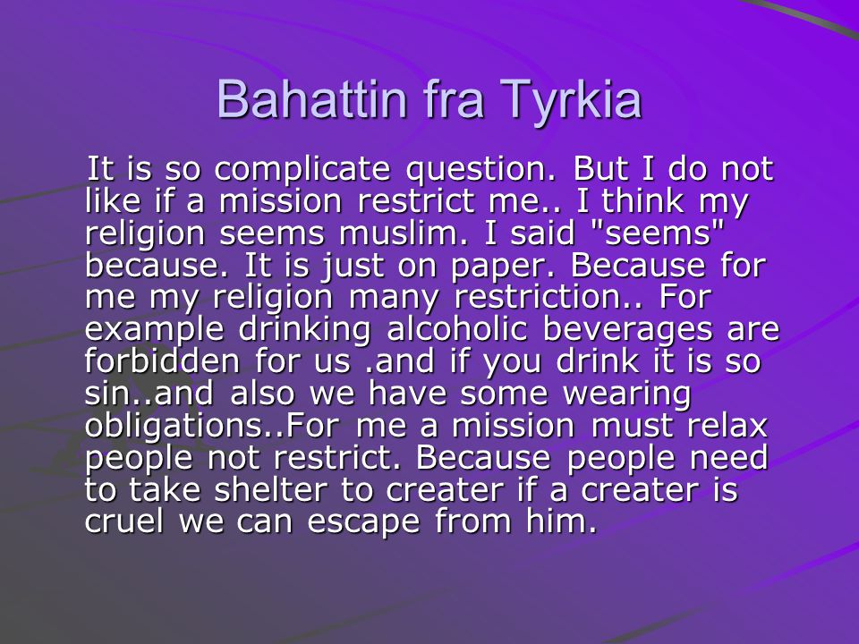 Bahattin fra Tyrkia It is so complicate question. But I do not like if a mission restrict me.. I think my religion seems muslim. I said