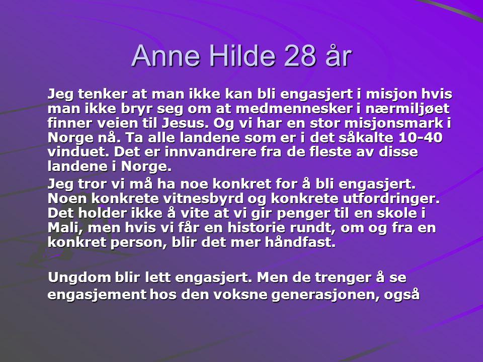 Anne Hilde 28 år Jeg tenker at man ikke kan bli engasjert i misjon hvis man ikke bryr seg om at medmennesker i nærmiljøet finner veien til Jesus.