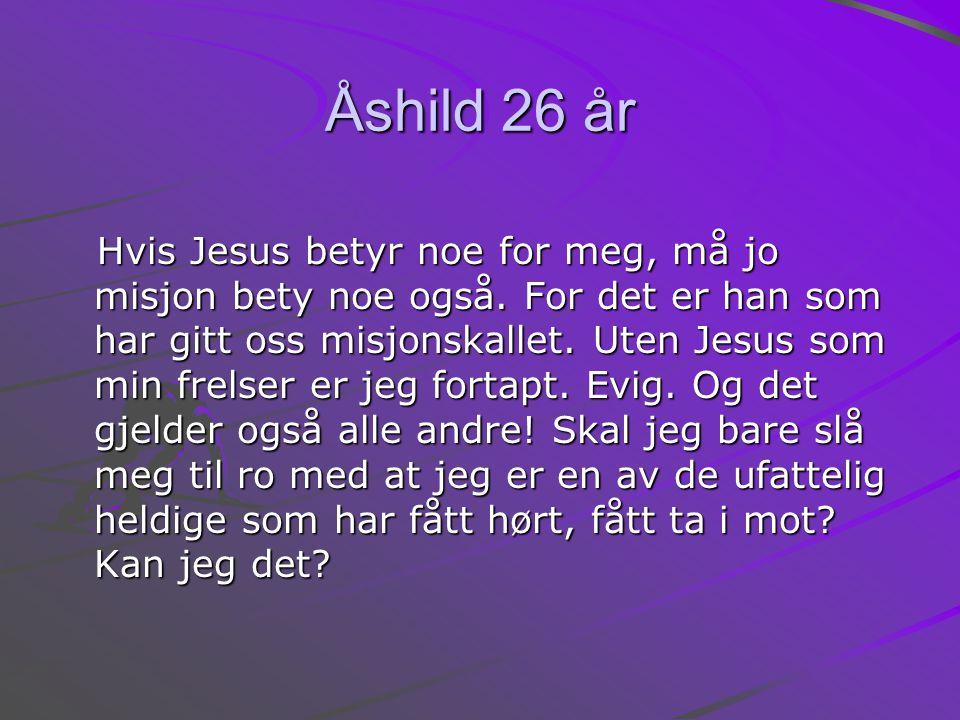 Åshild 26 år Hvis Jesus betyr noe for meg, må jo misjon bety noe også.