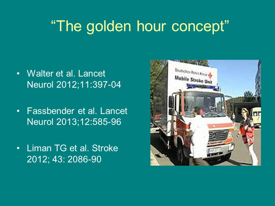 """""""The golden hour concept"""" •Walter et al. Lancet Neurol 2012;11:397-04 •Fassbender et al. Lancet Neurol 2013;12:585-96 •Liman TG et al. Stroke 2012; 43"""