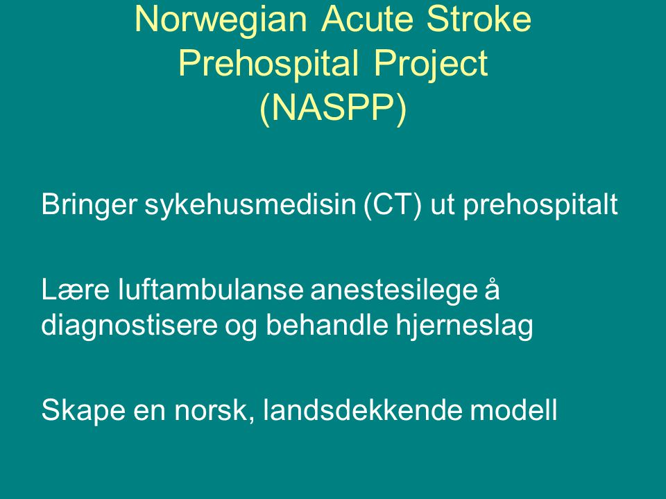 Norwegian Acute Stroke Prehospital Project (NASPP) Bringer sykehusmedisin (CT) ut prehospitalt Lære luftambulanse anestesilege å diagnostisere og beha