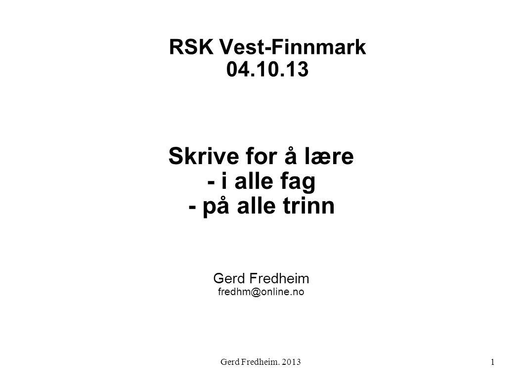 RSK Vest-Finnmark 04.10.13 Skrive for å lære - i alle fag - på alle trinn Gerd Fredheim fredhm@online.no 1Gerd Fredheim. 2013
