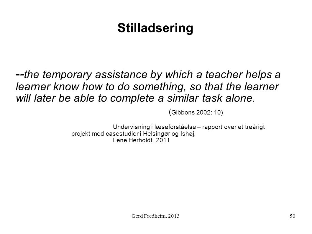 Stilladsering -- the temporary assistance by which a teacher helps a learner know how to do something, so that the learner will later be able to complete a similar task alone.
