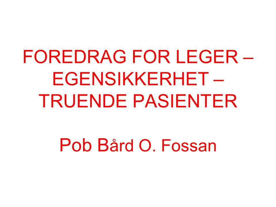 FOREDRAG FOR LEGER – EGENSIKKERHET – TRUENDE PASIENTER Pob B ård O. Fossan