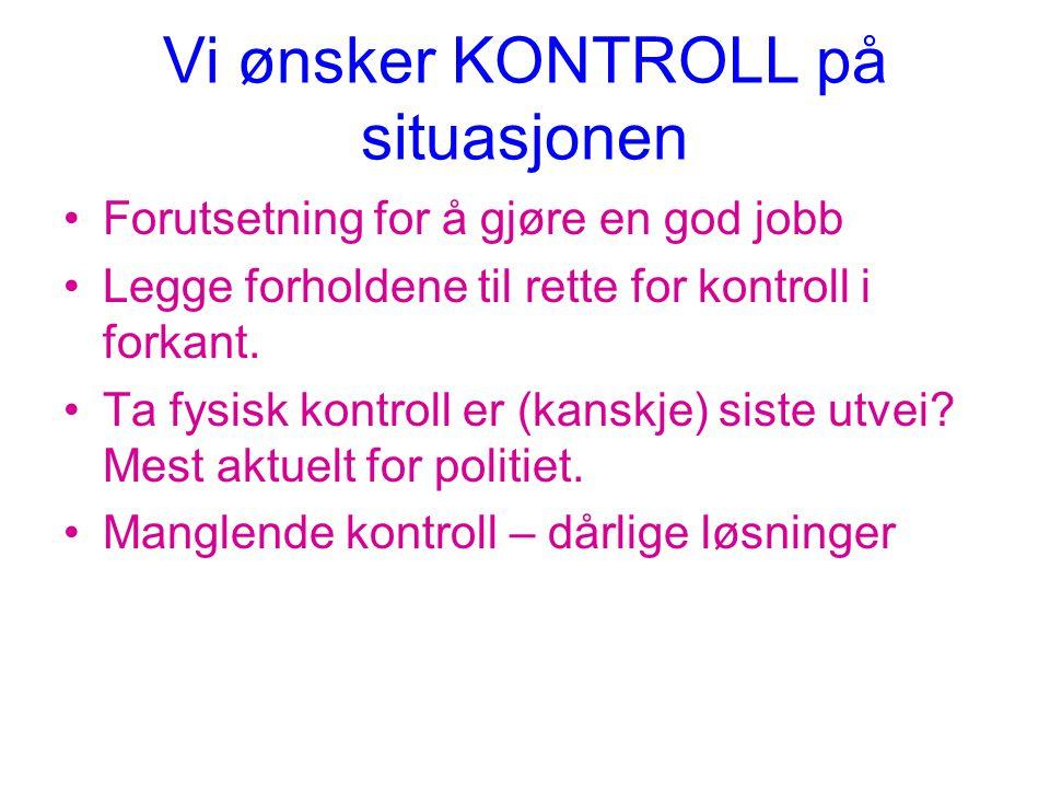Vi ønsker KONTROLL på situasjonen •Forutsetning for å gjøre en god jobb •Legge forholdene til rette for kontroll i forkant.