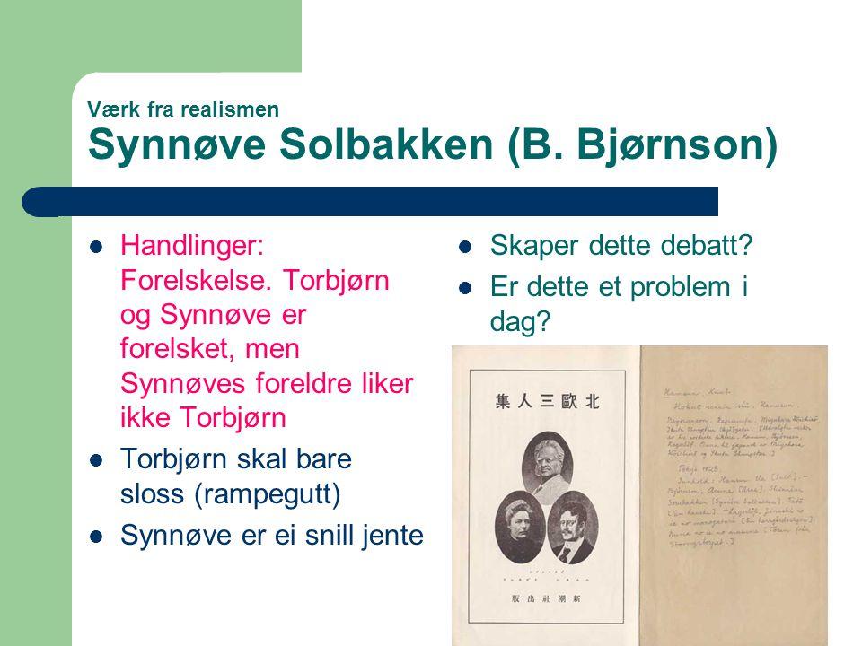 Værk fra realismen Synnøve Solbakken (B. Bjørnson)  Handlinger: Forelskelse. Torbjørn og Synnøve er forelsket, men Synnøves foreldre liker ikke Torbj