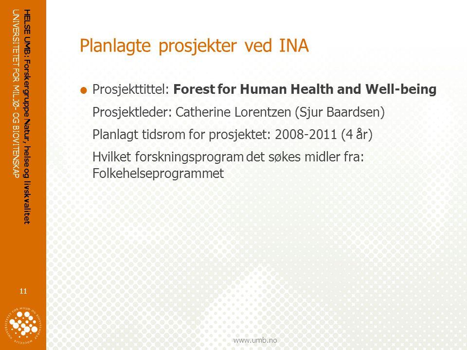 UNIVERSITETET FOR MILJØ- OG BIOVITENSKAP www.umb.no HELSE UMB: Forskergruppe Natur, helse og livskvalitet 11 Planlagte prosjekter ved INA  Prosjekttittel: Forest for Human Health and Well-being Prosjektleder: Catherine Lorentzen (Sjur Baardsen) Planlagt tidsrom for prosjektet: 2008-2011 (4 år) Hvilket forskningsprogram det søkes midler fra: Folkehelseprogrammet