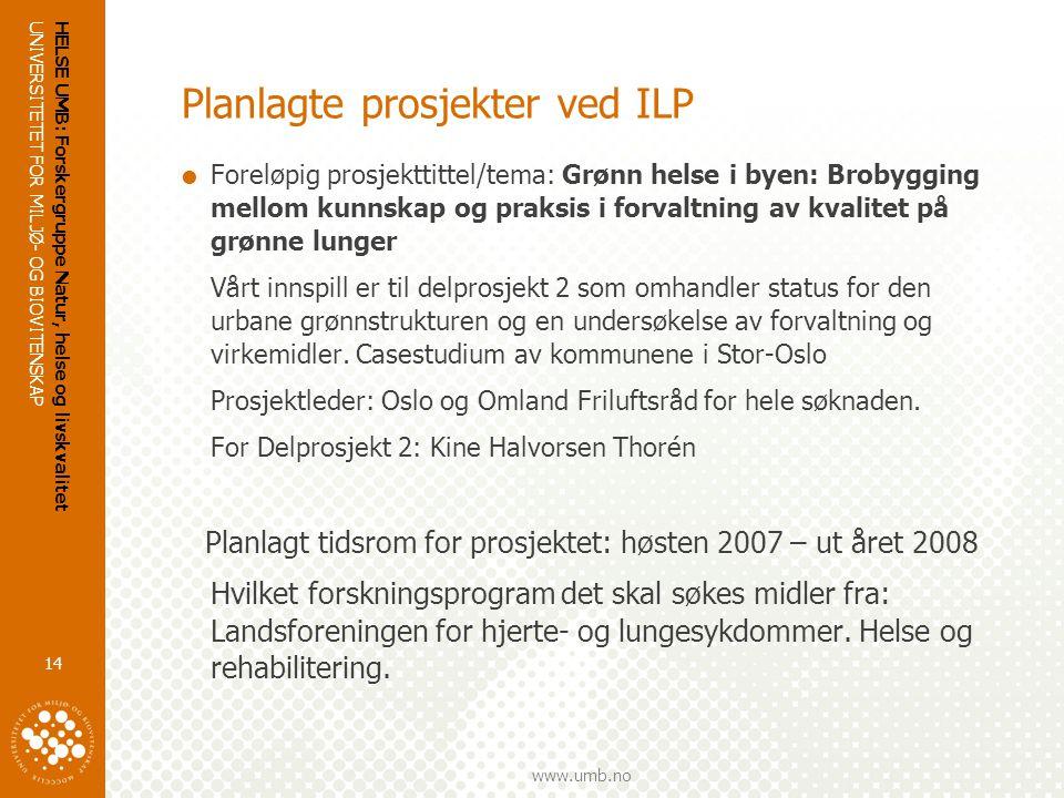 UNIVERSITETET FOR MILJØ- OG BIOVITENSKAP www.umb.no HELSE UMB: Forskergruppe Natur, helse og livskvalitet 14 Planlagte prosjekter ved ILP  Foreløpig prosjekttittel/tema: Grønn helse i byen: Brobygging mellom kunnskap og praksis i forvaltning av kvalitet på grønne lunger Vårt innspill er til delprosjekt 2 som omhandler status for den urbane grønnstrukturen og en undersøkelse av forvaltning og virkemidler.