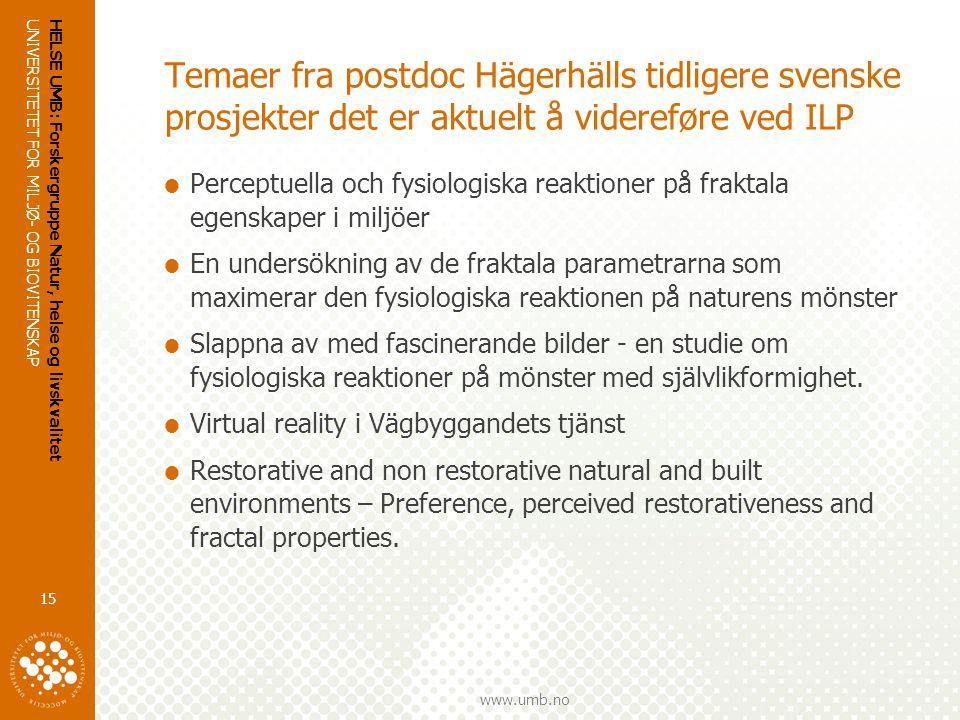UNIVERSITETET FOR MILJØ- OG BIOVITENSKAP www.umb.no HELSE UMB: Forskergruppe Natur, helse og livskvalitet 15 Temaer fra postdoc Hägerhälls tidligere svenske prosjekter det er aktuelt å videreføre ved ILP  Perceptuella och fysiologiska reaktioner på fraktala egenskaper i miljöer  En undersökning av de fraktala parametrarna som maximerar den fysiologiska reaktionen på naturens mönster  Slappna av med fascinerande bilder - en studie om fysiologiska reaktioner på mönster med självlikformighet.