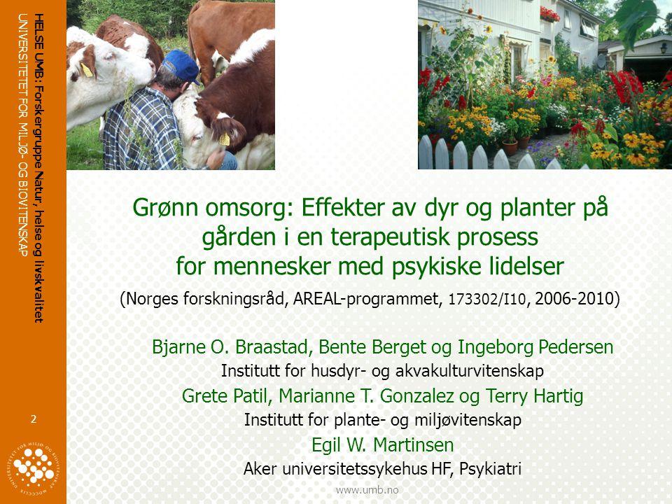 UNIVERSITETET FOR MILJØ- OG BIOVITENSKAP www.umb.no HELSE UMB: Forskergruppe Natur, helse og livskvalitet 2 Grønn omsorg: Effekter av dyr og planter på gården i en terapeutisk prosess for mennesker med psykiske lidelser (Norges forskningsråd, AREAL-programmet, 173302/I10, 2006-2010) Bjarne O.
