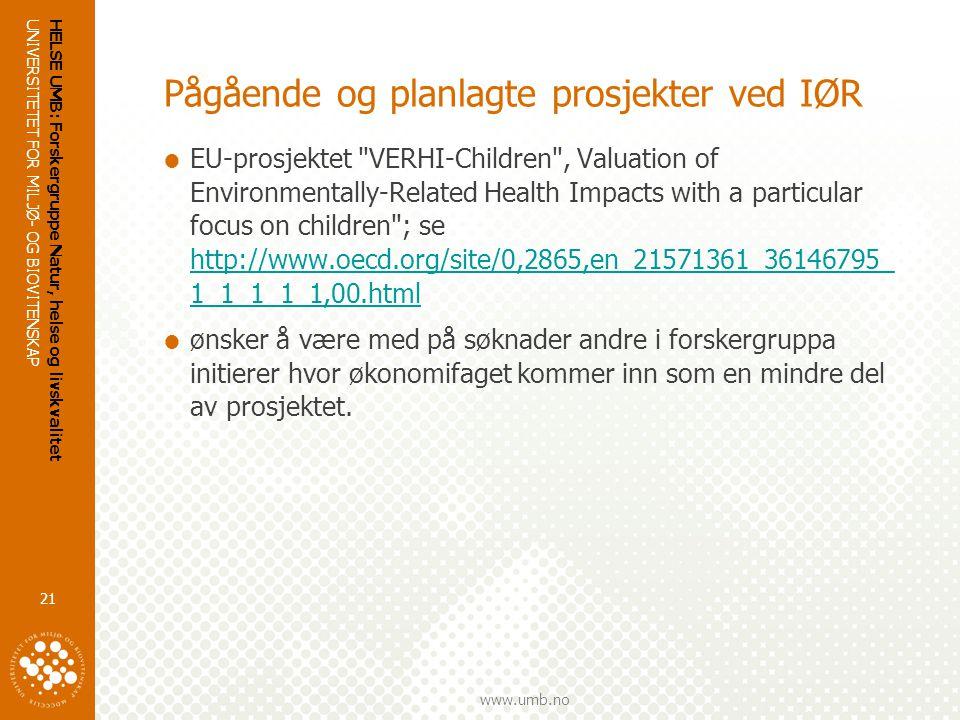 UNIVERSITETET FOR MILJØ- OG BIOVITENSKAP www.umb.no HELSE UMB: Forskergruppe Natur, helse og livskvalitet 21 Pågående og planlagte prosjekter ved IØR  EU-prosjektet VERHI-Children , Valuation of Environmentally-Related Health Impacts with a particular focus on children ; se http://www.oecd.org/site/0,2865,en_21571361_36146795_ 1_1_1_1_1,00.html http://www.oecd.org/site/0,2865,en_21571361_36146795_ 1_1_1_1_1,00.html  ønsker å være med på søknader andre i forskergruppa initierer hvor økonomifaget kommer inn som en mindre del av prosjektet.