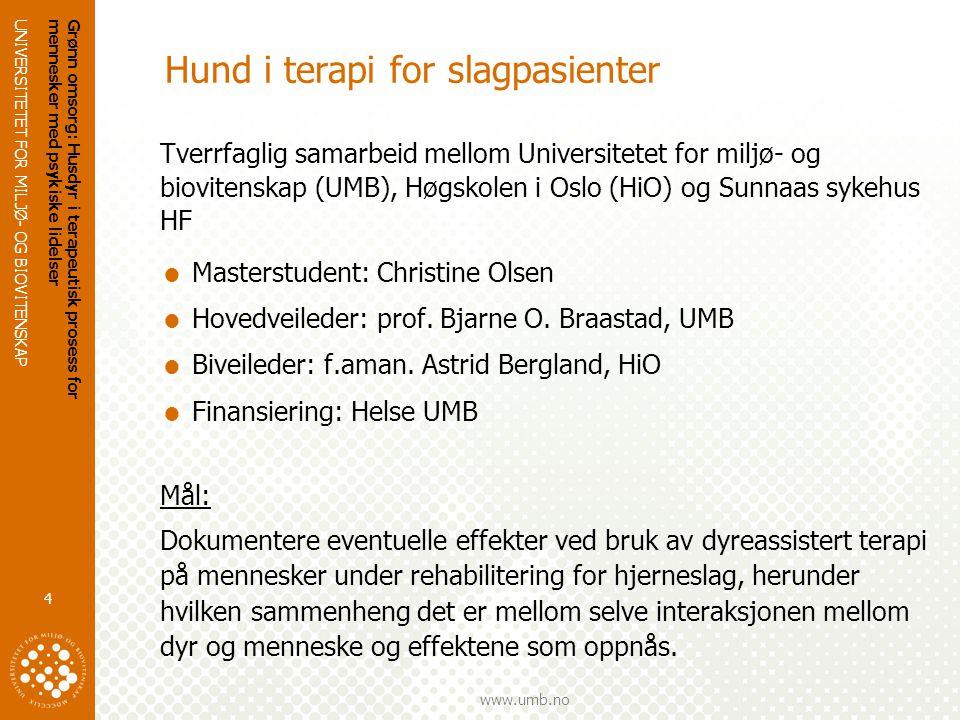 UNIVERSITETET FOR MILJØ- OG BIOVITENSKAP www.umb.no Grønn omsorg: Husdyr i terapeutisk prosess for mennesker med psykiske lidelser 4 Hund i terapi for slagpasienter Tverrfaglig samarbeid mellom Universitetet for miljø- og biovitenskap (UMB), Høgskolen i Oslo (HiO) og Sunnaas sykehus HF  Masterstudent: Christine Olsen  Hovedveileder: prof.