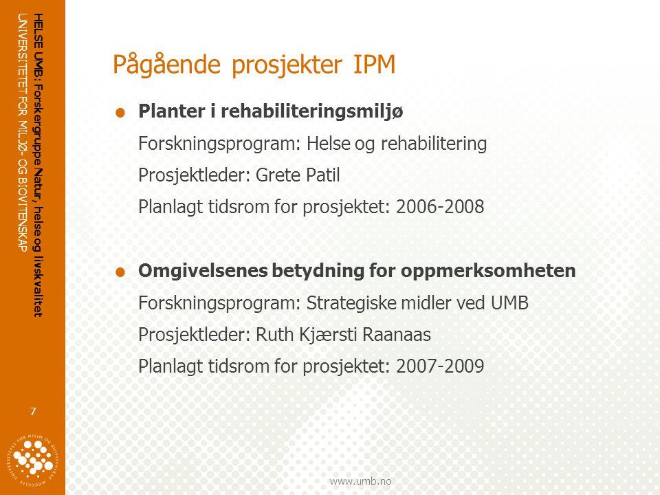 UNIVERSITETET FOR MILJØ- OG BIOVITENSKAP www.umb.no HELSE UMB: Forskergruppe Natur, helse og livskvalitet 7 Pågående prosjekter IPM  Planter i rehabiliteringsmiljø Forskningsprogram: Helse og rehabilitering Prosjektleder: Grete Patil Planlagt tidsrom for prosjektet: 2006-2008  Omgivelsenes betydning for oppmerksomheten Forskningsprogram: Strategiske midler ved UMB Prosjektleder: Ruth Kjærsti Raanaas Planlagt tidsrom for prosjektet: 2007-2009
